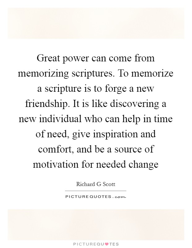 Great power can come from memorizing scriptures. To memorize a scripture is to forge a new friendship. It is like discovering a new individual who can help in time of need, give inspiration and comfort, and be a source of motivation for needed change Picture Quote #1