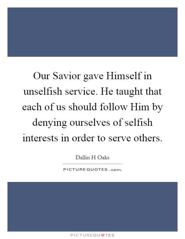 Our Savior gave Himself in unselfish service. He taught that each of us should follow Him by denying ourselves of selfish interests in order to serve others Picture Quote #1