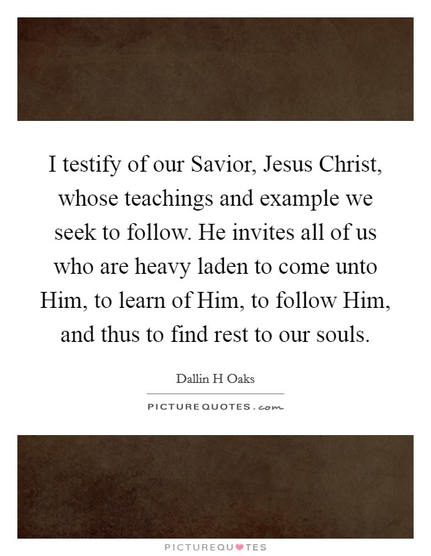 I testify of our Savior, Jesus Christ, whose teachings and example we seek to follow. He invites all of us who are heavy laden to come unto Him, to learn of Him, to follow Him, and thus to find rest to our souls Picture Quote #1