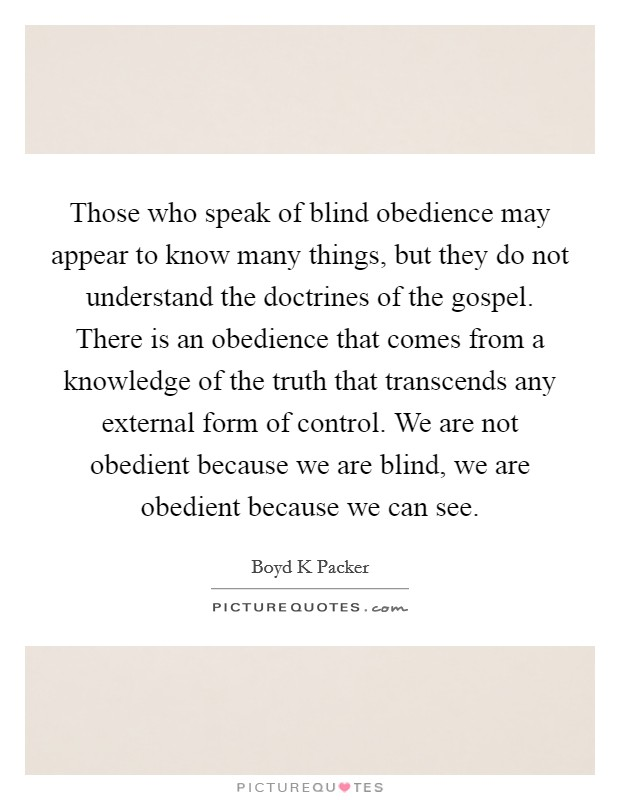 Those who speak of blind obedience may appear to know many things, but they do not understand the doctrines of the gospel. There is an obedience that comes from a knowledge of the truth that transcends any external form of control. We are not obedient because we are blind, we are obedient because we can see Picture Quote #1