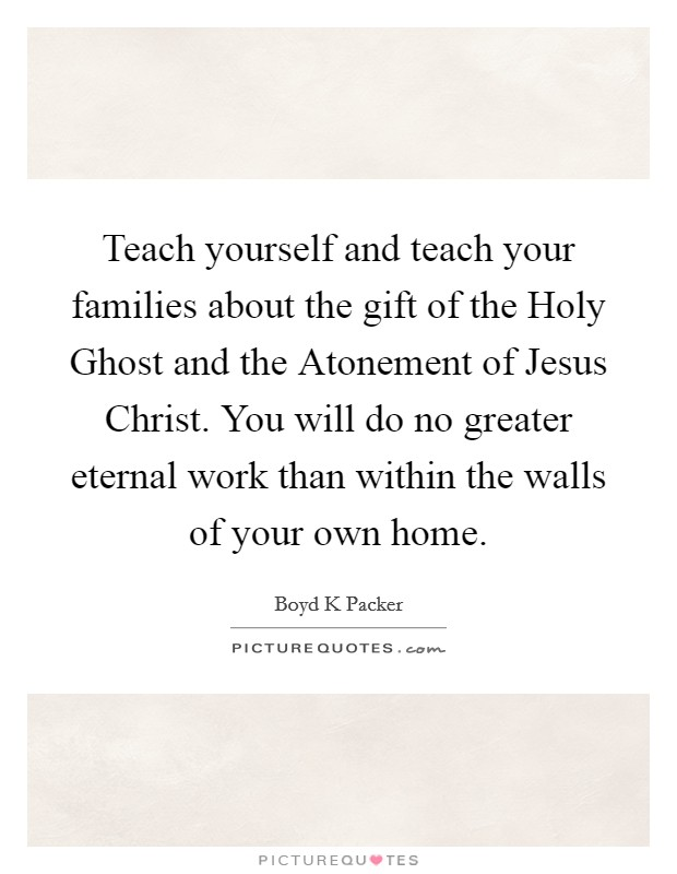 Teach yourself and teach your families about the gift of the Holy Ghost and the Atonement of Jesus Christ. You will do no greater eternal work than within the walls of your own home Picture Quote #1
