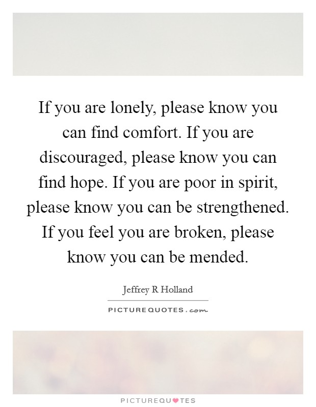 If you are lonely, please know you can find comfort. If you are discouraged, please know you can find hope. If you are poor in spirit, please know you can be strengthened. If you feel you are broken, please know you can be mended Picture Quote #1