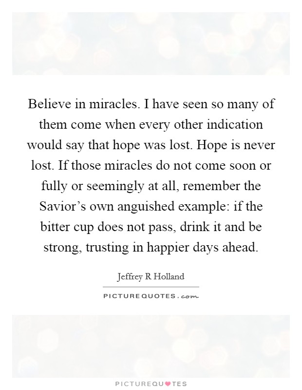 Believe in miracles. I have seen so many of them come when every other indication would say that hope was lost. Hope is never lost. If those miracles do not come soon or fully or seemingly at all, remember the Savior's own anguished example: if the bitter cup does not pass, drink it and be strong, trusting in happier days ahead Picture Quote #1
