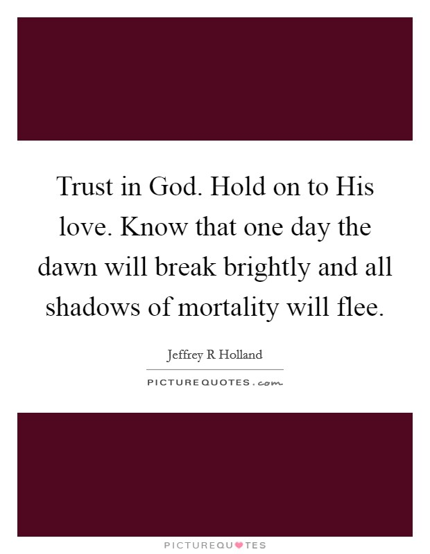 Trust in God. Hold on to His love. Know that one day the dawn will break brightly and all shadows of mortality will flee Picture Quote #1