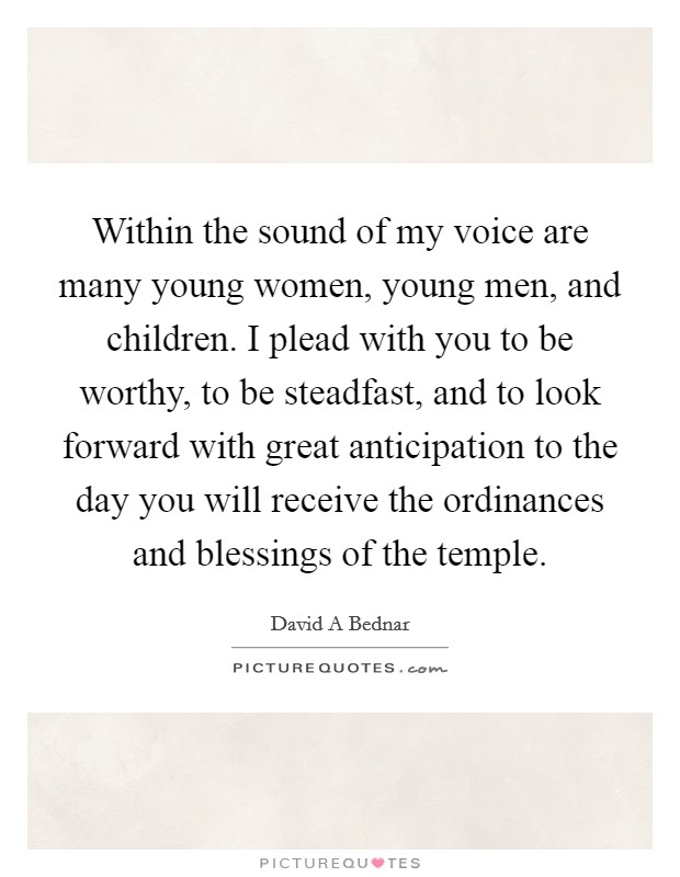 Within the sound of my voice are many young women, young men, and children. I plead with you to be worthy, to be steadfast, and to look forward with great anticipation to the day you will receive the ordinances and blessings of the temple Picture Quote #1
