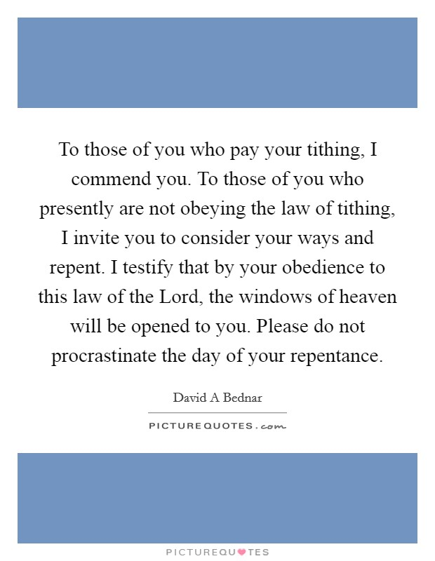 To those of you who pay your tithing, I commend you. To those of you who presently are not obeying the law of tithing, I invite you to consider your ways and repent. I testify that by your obedience to this law of the Lord, the windows of heaven will be opened to you. Please do not procrastinate the day of your repentance Picture Quote #1