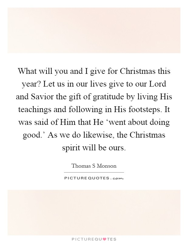 What will you and I give for Christmas this year? Let us in our lives give to our Lord and Savior the gift of gratitude by living His teachings and following in His footsteps. It was said of Him that He 'went about doing good.' As we do likewise, the Christmas spirit will be ours Picture Quote #1