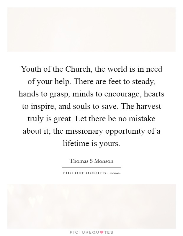 Youth of the Church, the world is in need of your help. There are feet to steady, hands to grasp, minds to encourage, hearts to inspire, and souls to save. The harvest truly is great. Let there be no mistake about it; the missionary opportunity of a lifetime is yours Picture Quote #1
