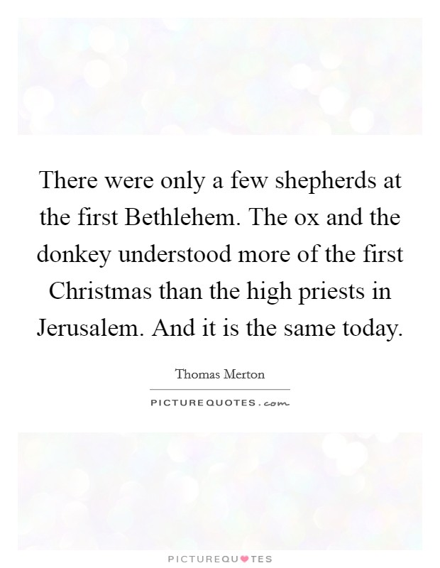 There were only a few shepherds at the first Bethlehem. The ox and the donkey understood more of the first Christmas than the high priests in Jerusalem. And it is the same today Picture Quote #1