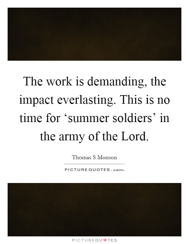 The work is demanding, the impact everlasting. This is no time for 'summer soldiers' in the army of the Lord Picture Quote #1