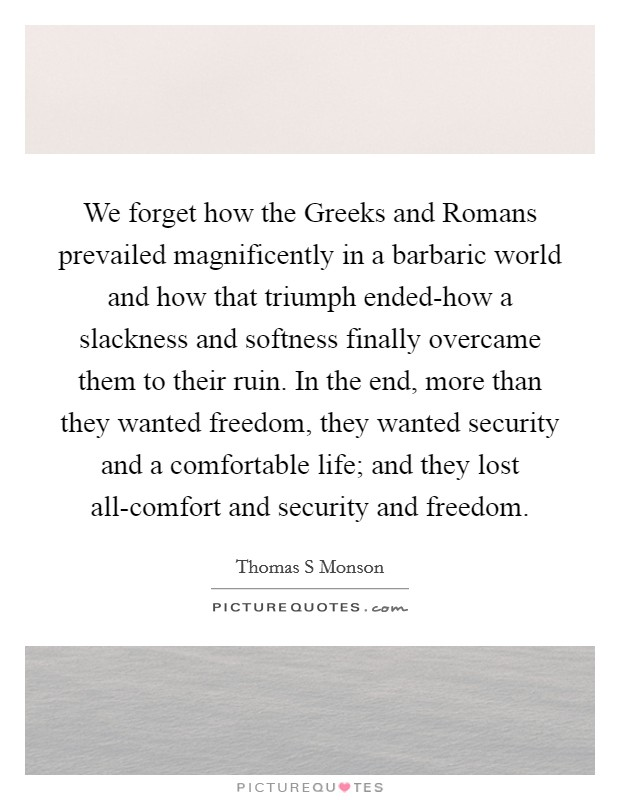 We forget how the Greeks and Romans prevailed magnificently in a barbaric world and how that triumph ended-how a slackness and softness finally overcame them to their ruin. In the end, more than they wanted freedom, they wanted security and a comfortable life; and they lost all-comfort and security and freedom Picture Quote #1