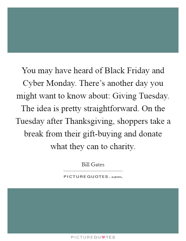You may have heard of Black Friday and Cyber Monday. There's another day you might want to know about: Giving Tuesday. The idea is pretty straightforward. On the Tuesday after Thanksgiving, shoppers take a break from their gift-buying and donate what they can to charity Picture Quote #1