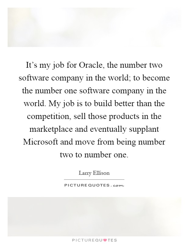 It's my job for Oracle, the number two software company in the world; to become the number one software company in the world. My job is to build better than the competition, sell those products in the marketplace and eventually supplant Microsoft and move from being number two to number one Picture Quote #1