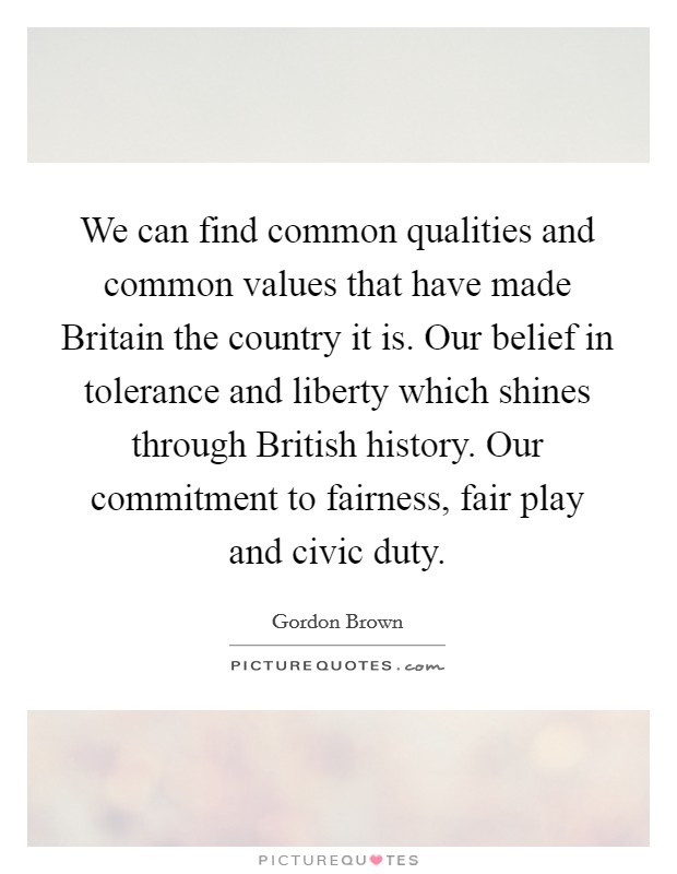 We can find common qualities and common values that have made Britain the country it is. Our belief in tolerance and liberty which shines through British history. Our commitment to fairness, fair play and civic duty Picture Quote #1