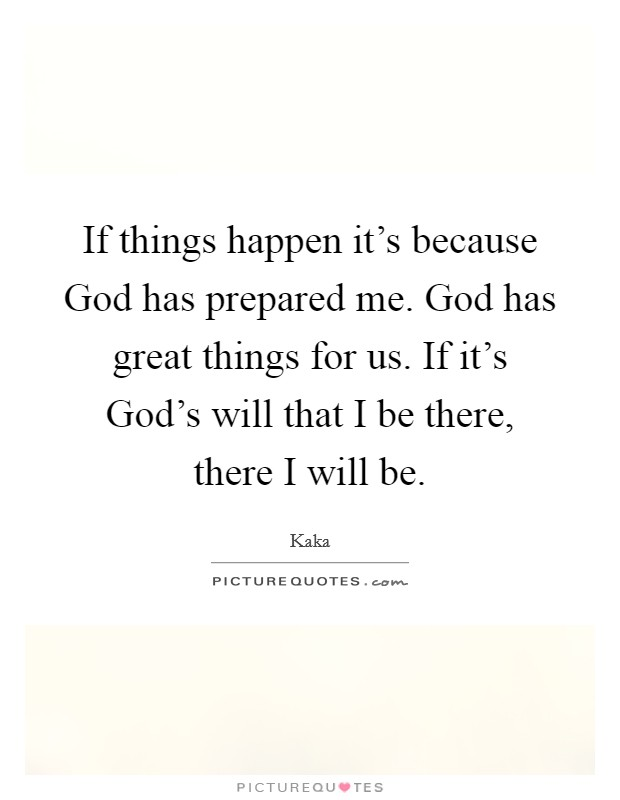If things happen it's because God has prepared me. God has great things for us. If it's God's will that I be there, there I will be Picture Quote #1