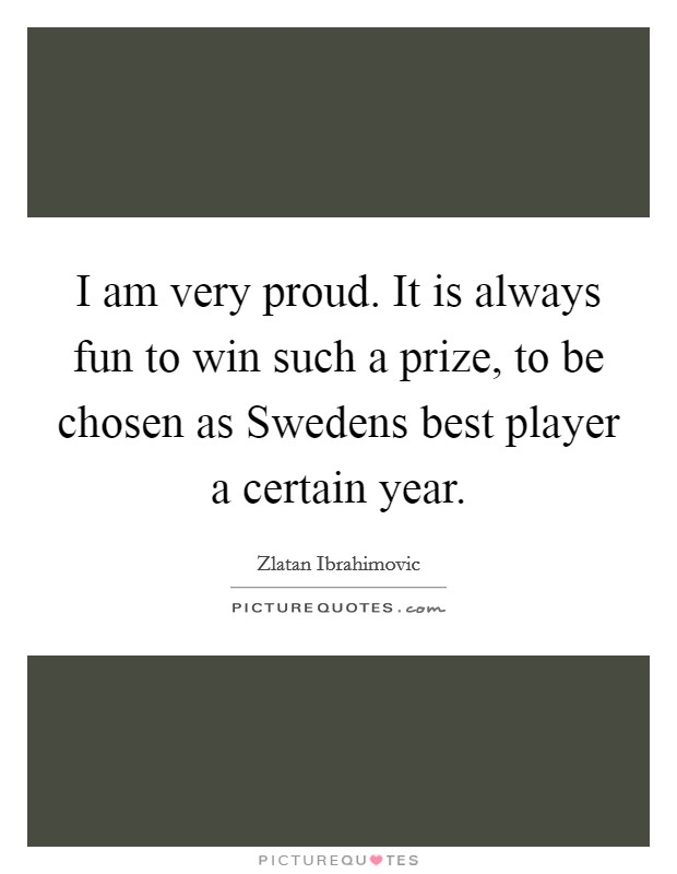 I am very proud. It is always fun to win such a prize, to be chosen as Swedens best player a certain year Picture Quote #1