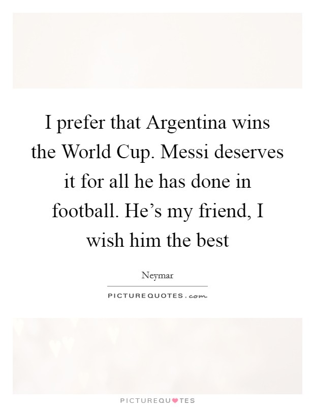 I prefer that Argentina wins the World Cup. Messi deserves it for all he has done in football. He's my friend, I wish him the best Picture Quote #1
