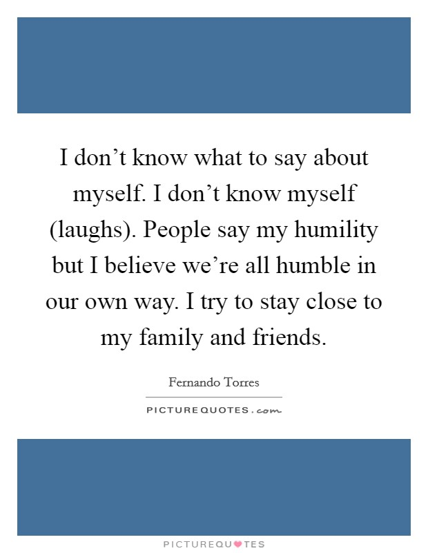 I don't know what to say about myself. I don't know myself (laughs). People say my humility but I believe we're all humble in our own way. I try to stay close to my family and friends Picture Quote #1
