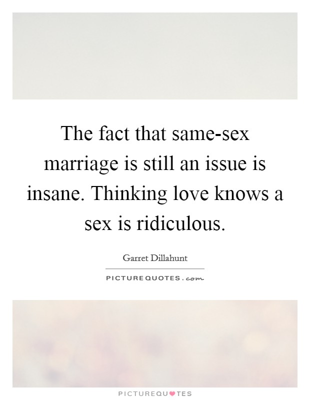 The fact that same-sex marriage is still an issue is insane. Thinking love knows a sex is ridiculous Picture Quote #1