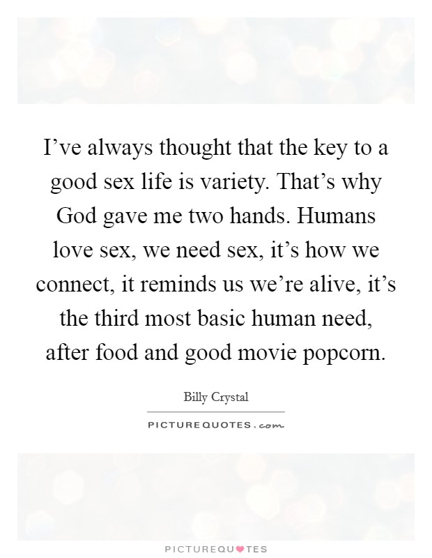 I've always thought that the key to a good sex life is variety. That's why God gave me two hands. Humans love sex, we need sex, it's how we connect, it reminds us we're alive, it's the third most basic human need, after food and good movie popcorn Picture Quote #1