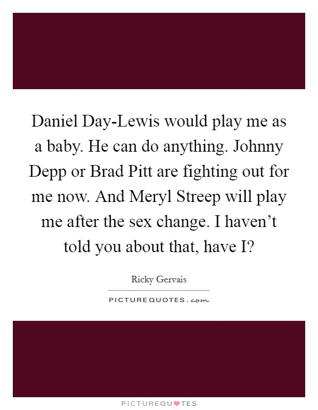 Daniel Day-Lewis would play me as a baby. He can do anything. Johnny Depp or Brad Pitt are fighting out for me now. And Meryl Streep will play me after the sex change. I haven't told you about that, have I? Picture Quote #1