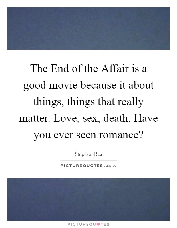 The End of the Affair is a good movie because it about things, things that really matter. Love, sex, death. Have you ever seen romance? Picture Quote #1