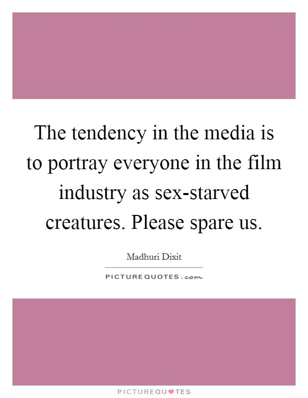 The tendency in the media is to portray everyone in the film industry as sex-starved creatures. Please spare us Picture Quote #1