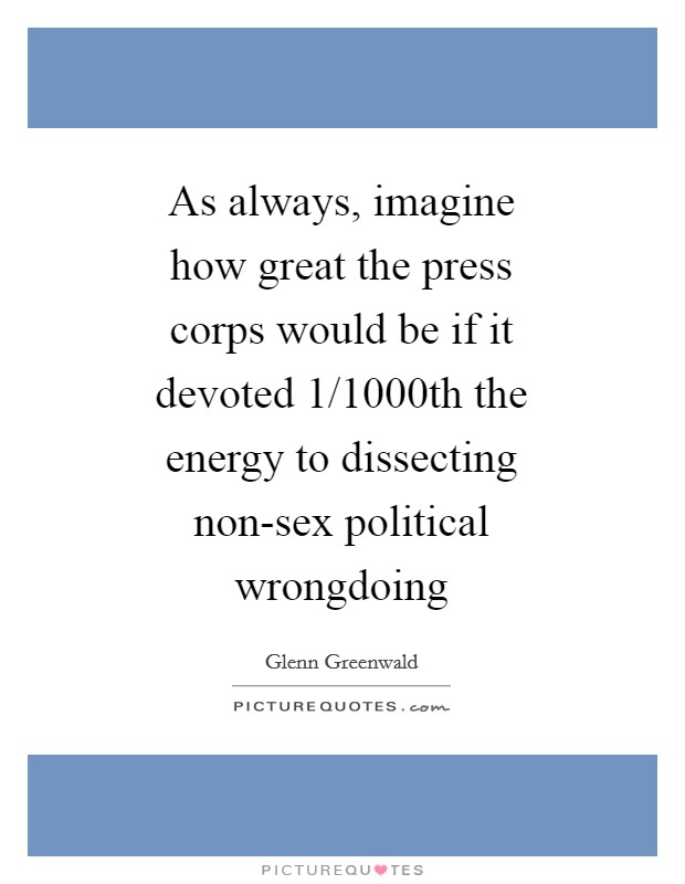 As always, imagine how great the press corps would be if it devoted 1/1000th the energy to dissecting non-sex political wrongdoing Picture Quote #1