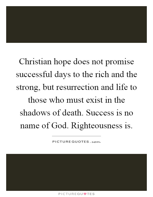 Christian hope does not promise successful days to the rich and the strong, but resurrection and life to those who must exist in the shadows of death. Success is no name of God. Righteousness is Picture Quote #1