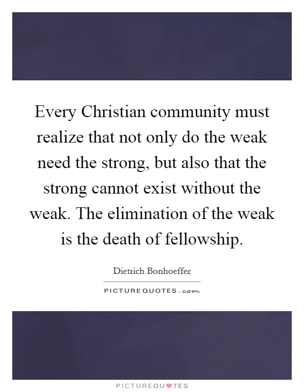 Every Christian community must realize that not only do the weak need the strong, but also that the strong cannot exist without the weak. The elimination of the weak is the death of fellowship Picture Quote #1