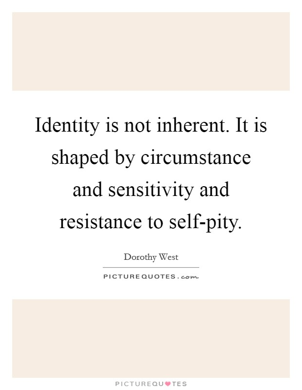Identity is not inherent. It is shaped by circumstance and sensitivity and resistance to self-pity Picture Quote #1
