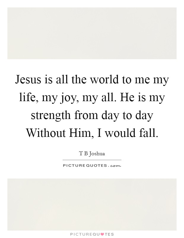 Jesus is all the world to me my life, my joy, my all. He is my strength from day to day Without Him, I would fall Picture Quote #1