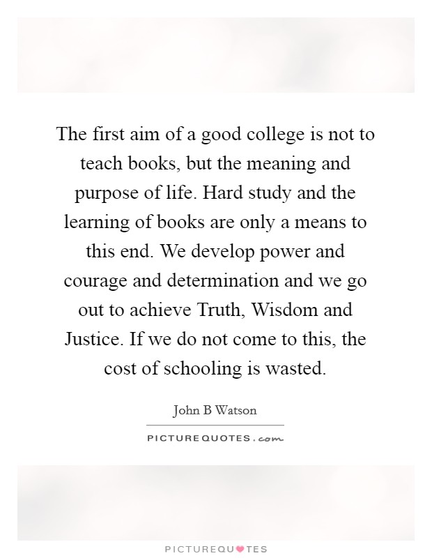 The first aim of a good college is not to teach books, but the meaning and purpose of life. Hard study and the learning of books are only a means to this end. We develop power and courage and determination and we go out to achieve Truth, Wisdom and Justice. If we do not come to this, the cost of schooling is wasted Picture Quote #1
