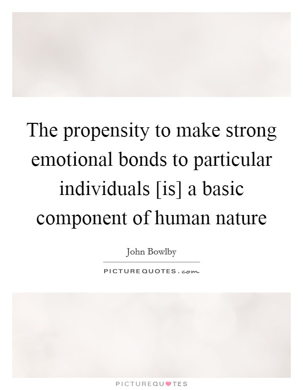 The propensity to make strong emotional bonds to particular individuals [is] a basic component of human nature Picture Quote #1