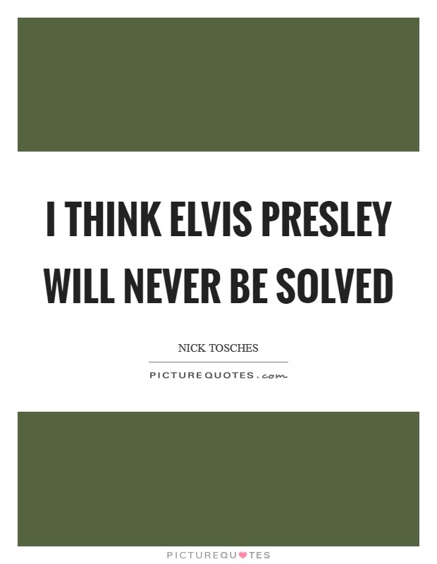 I think Elvis Presley will never be solved Picture Quote #1
