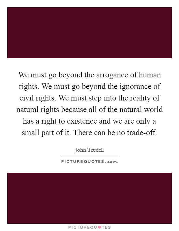 We must go beyond the arrogance of human rights. We must go beyond the ignorance of civil rights. We must step into the reality of natural rights because all of the natural world has a right to existence and we are only a small part of it. There can be no trade-off Picture Quote #1