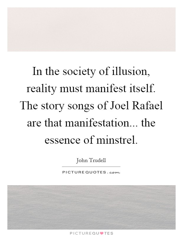 In the society of illusion, reality must manifest itself. The story songs of Joel Rafael are that manifestation... the essence of minstrel Picture Quote #1