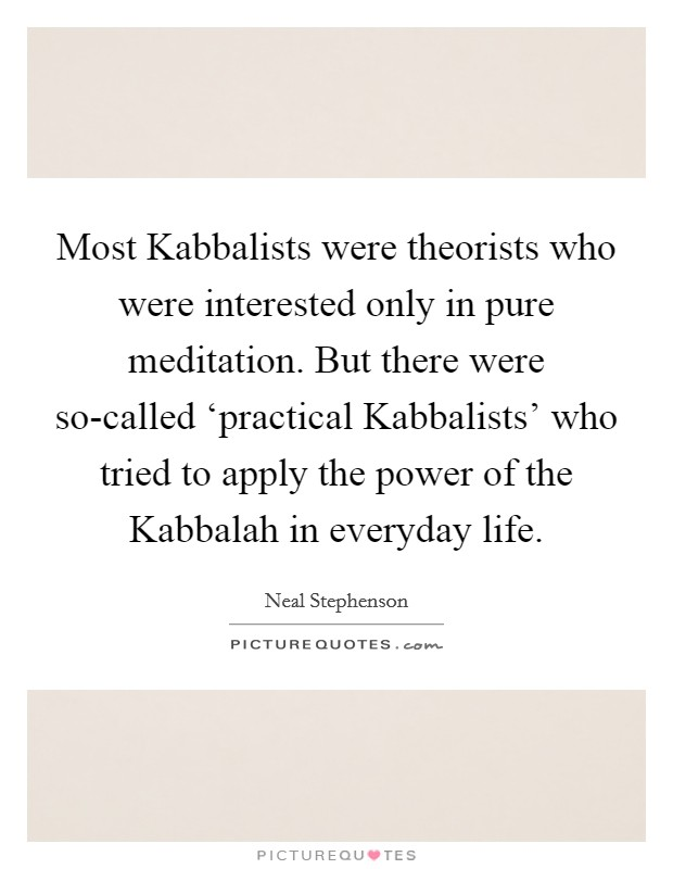 Most Kabbalists were theorists who were interested only in pure meditation. But there were so-called 'practical Kabbalists' who tried to apply the power of the Kabbalah in everyday life Picture Quote #1