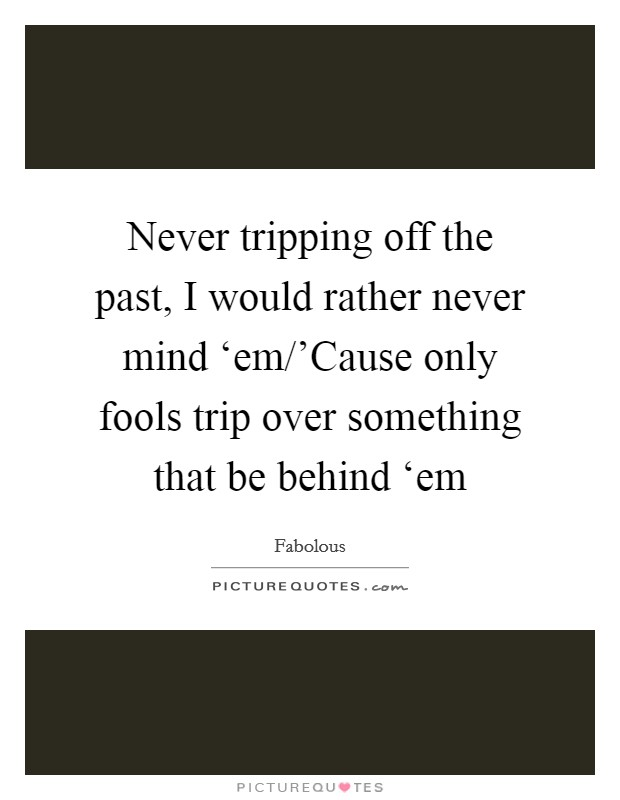 Never tripping off the past, I would rather never mind 'em/'Cause only fools trip over something that be behind 'em Picture Quote #1