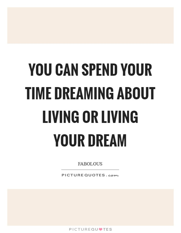 You can spend your time Dreaming about Living or Living your Dream Picture Quote #1