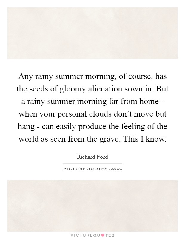 Any rainy summer morning, of course, has the seeds of gloomy alienation sown in. But a rainy summer morning far from home - when your personal clouds don't move but hang - can easily produce the feeling of the world as seen from the grave. This I know Picture Quote #1