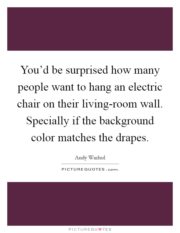 You'd be surprised how many people want to hang an electric chair on their living-room wall. Specially if the background color matches the drapes Picture Quote #1