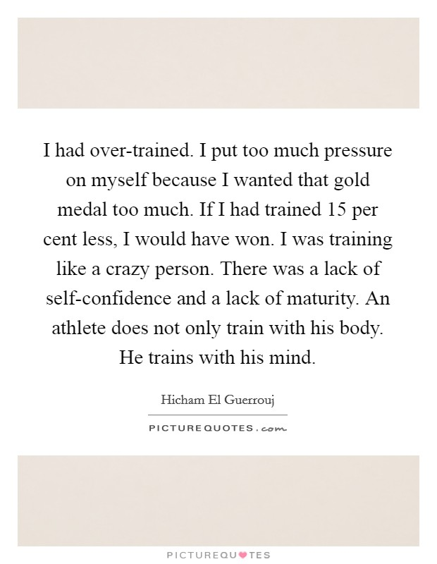 I had over-trained. I put too much pressure on myself because I wanted that gold medal too much. If I had trained 15 per cent less, I would have won. I was training like a crazy person. There was a lack of self-confidence and a lack of maturity. An athlete does not only train with his body. He trains with his mind Picture Quote #1
