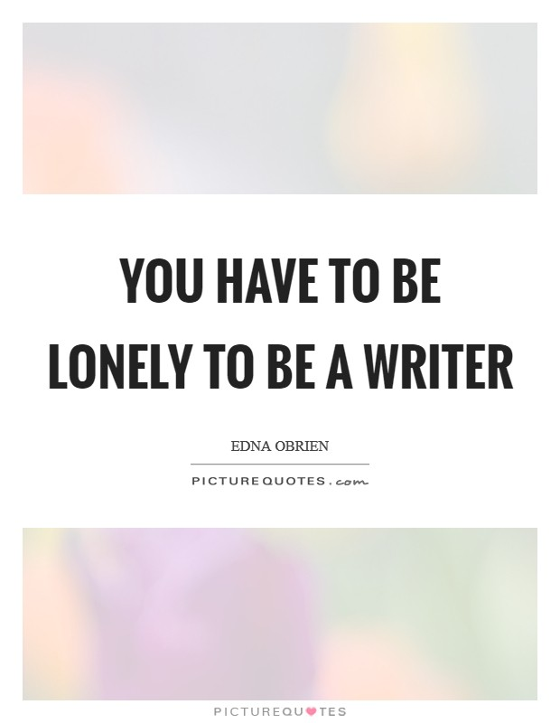 You have to be lonely to be a writer Picture Quote #1