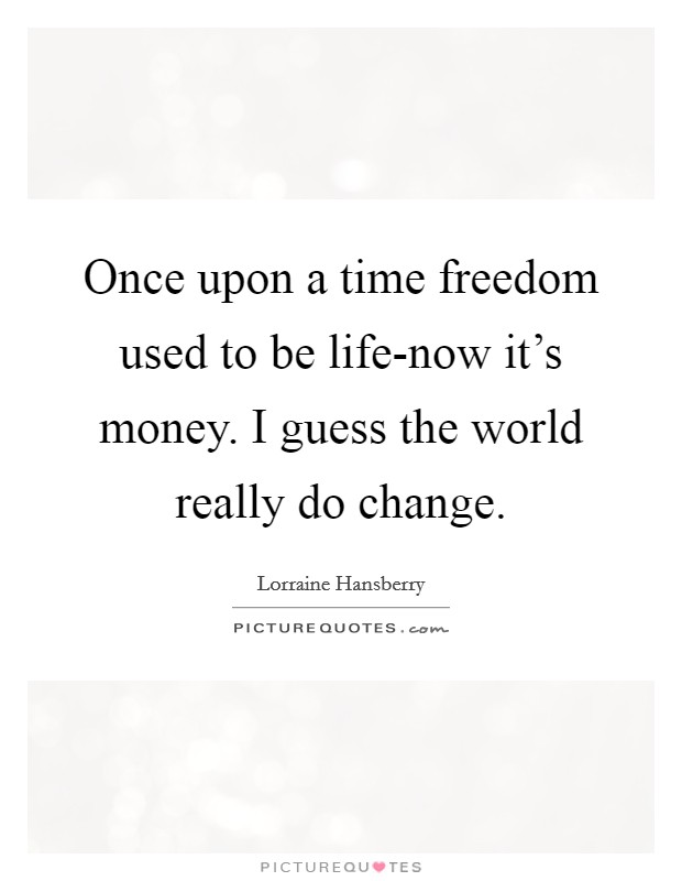 Once upon a time freedom used to be life-now it's money. I guess the world really do change Picture Quote #1