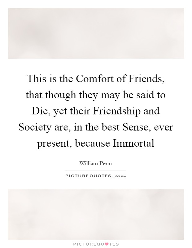 This is the Comfort of Friends, that though they may be said to Die, yet their Friendship and Society are, in the best Sense, ever present, because Immortal Picture Quote #1