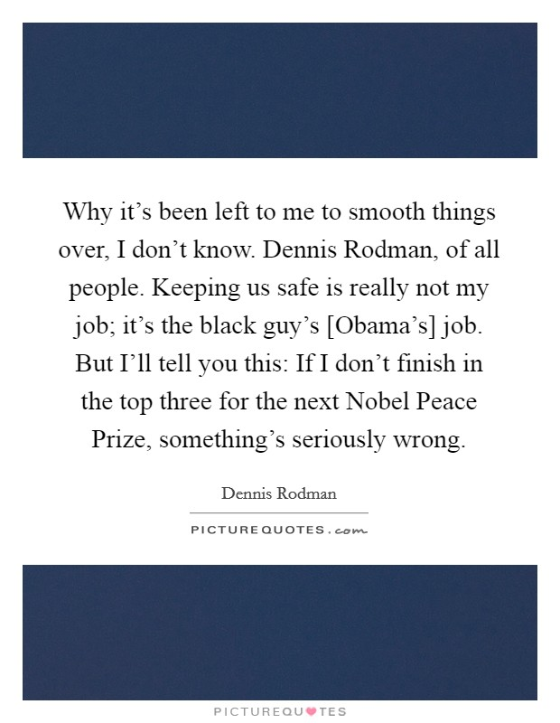 Why it's been left to me to smooth things over, I don't know. Dennis Rodman, of all people. Keeping us safe is really not my job; it's the black guy's [Obama's] job. But I'll tell you this: If I don't finish in the top three for the next Nobel Peace Prize, something's seriously wrong Picture Quote #1