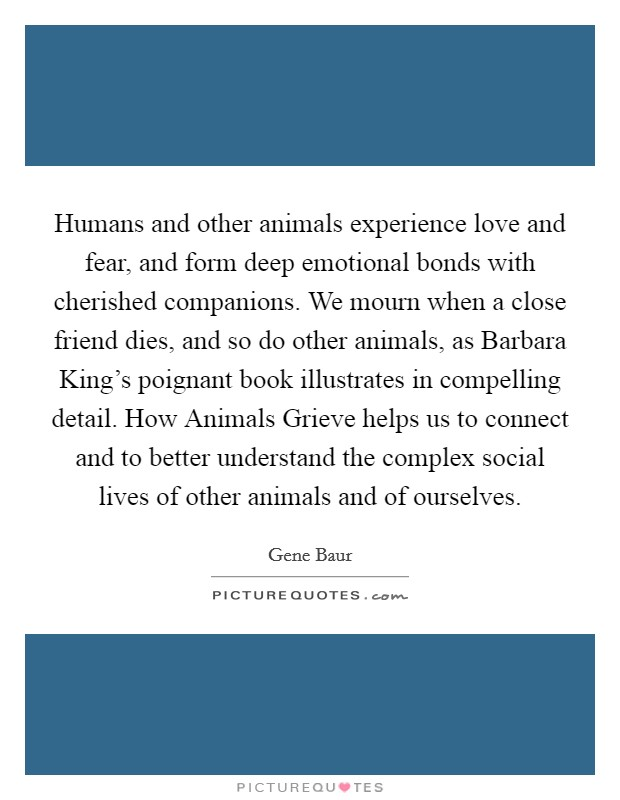 Humans and other animals experience love and fear, and form deep emotional bonds with cherished companions. We mourn when a close friend dies, and so do other animals, as Barbara King's poignant book illustrates in compelling detail. How Animals Grieve helps us to connect and to better understand the complex social lives of other animals and of ourselves Picture Quote #1