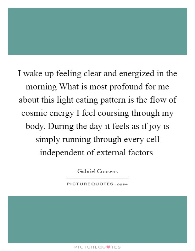 I wake up feeling clear and energized in the morning What is most profound for me about this light eating pattern is the flow of cosmic energy I feel coursing through my body. During the day it feels as if joy is simply running through every cell independent of external factors Picture Quote #1