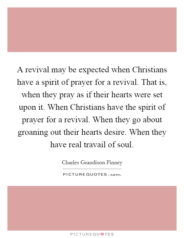 A revival may be expected when Christians have a spirit of prayer for a revival. That is, when they pray as if their hearts were set upon it. When Christians have the spirit of prayer for a revival. When they go about groaning out their hearts desire. When they have real travail of soul Picture Quote #1